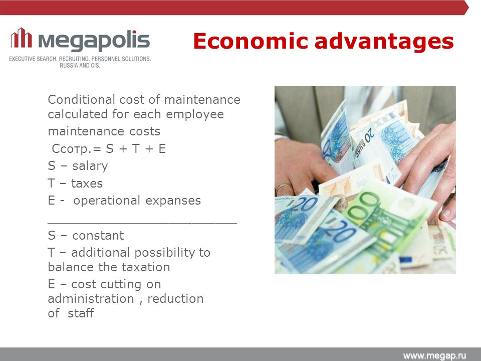 www.megap.ru Conditional cost of maintenance calculated for each employee maintenance costs Cсотр.= S + T + E S – salary T – taxes E - operational expanses _________________________ S – constant T – additional possibility to balance the taxation E – cost cutting on administration, reduction of staff Economic advantages