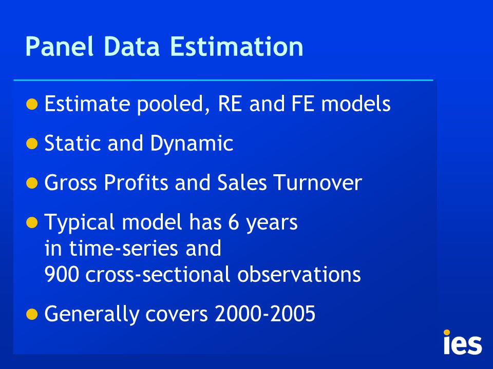 Panel Data Estimation Estimate pooled, RE and FE models Static and Dynamic Gross Profits and Sales Turnover Typical model has 6 years in time-series and 900 cross-sectional observations Generally covers 2000-2005