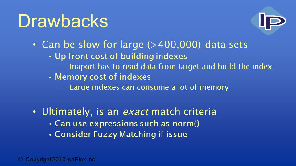 © Copyright 2010 InaPlex Inc Drawbacks Can be slow for large (>400,000) data sets Up front cost of building indexes –Inaport has to read data from target and build the index Memory cost of indexes –Large indexes can consume a lot of memory Ultimately, is an exact match criteria Can use expressions such as norm() Consider Fuzzy Matching if issue