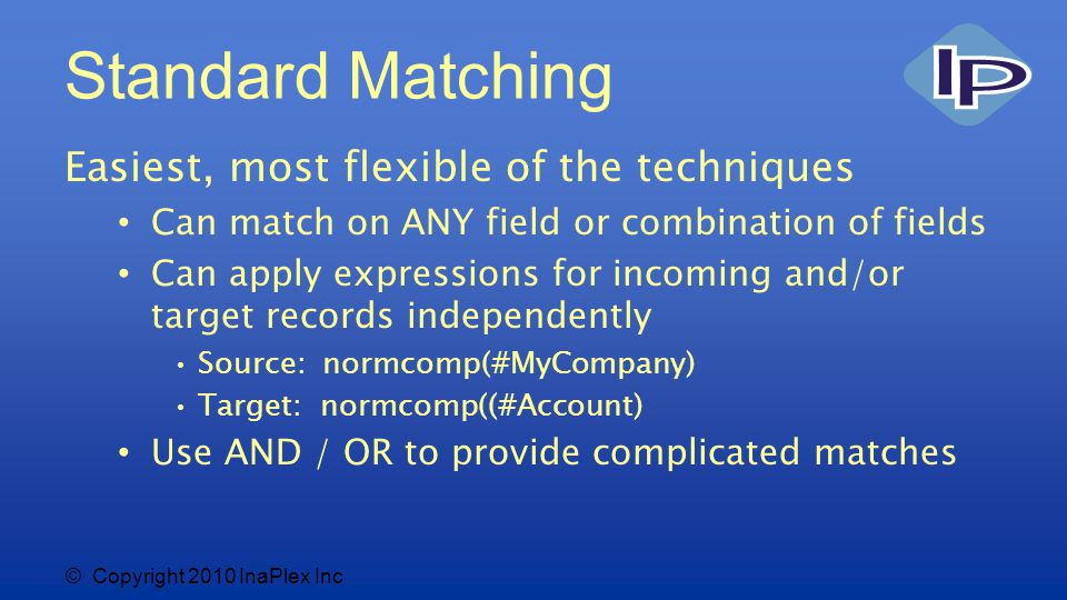 © Copyright 2010 InaPlex Inc Benefits Easy to understand Works across all target systems Very flexible matching Can use any combination of fields Can use simple or complex expressions for either source or target Can do OR matching – specify multiple different match criteria, match on any High speed for moderate data sets 200,000 – 400,000 records