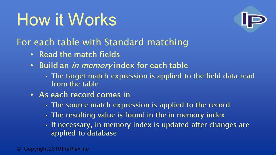 © Copyright 2010 InaPlex Inc How it Works For each table with Standard matching Read the match fields Build an in memory index for each table The target match expression is applied to the field data read from the table As each record comes in The source match expression is applied to the record The resulting value is found in the in memory index If necessary, in memory index is updated after changes are applied to database