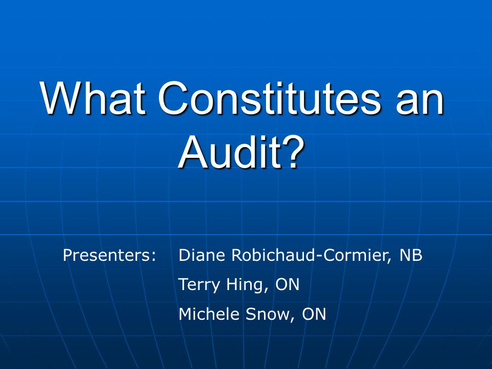 What Constitutes an Audit Presenters: Diane Robichaud-Cormier, NB Terry Hing, ON Michele Snow, ON