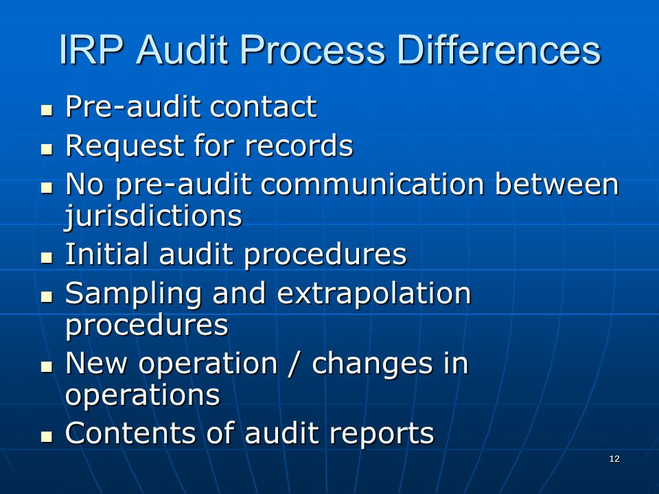 12 IRP Audit Process Differences Pre-audit contact Pre-audit contact Request for records Request for records No pre-audit communication between jurisdictions No pre-audit communication between jurisdictions Initial audit procedures Initial audit procedures Sampling and extrapolation procedures Sampling and extrapolation procedures New operation / changes in operations New operation / changes in operations Contents of audit reports Contents of audit reports