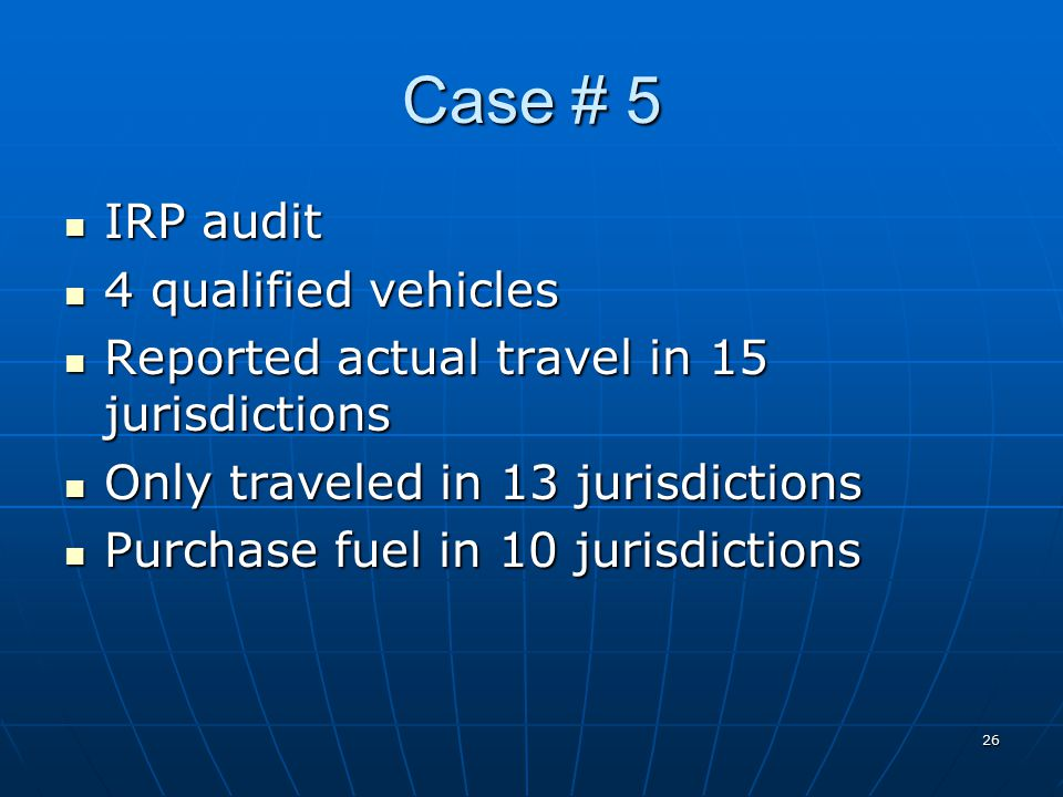 26 Case # 5 IRP audit IRP audit 4 qualified vehicles 4 qualified vehicles Reported actual travel in 15 jurisdictions Reported actual travel in 15 jurisdictions Only traveled in 13 jurisdictions Only traveled in 13 jurisdictions Purchase fuel in 10 jurisdictions Purchase fuel in 10 jurisdictions