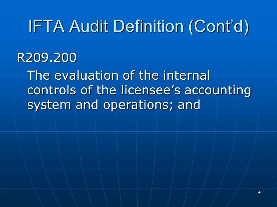 5 IFTA Audit Definition (Cont'd) R209.300 The accumulation of sufficient competent evidential matter to afford a reasonable basis for determining whether or not there are any material differences between actual and reported operations for each affected jurisdiction in accordance with the provisions of the International Fuel Tax Agreement and all affected jurisdictions' fuel use tax laws.