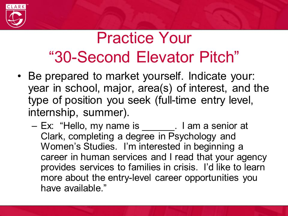 "Practice Your ""30-Second Elevator Pitch"" Be prepared to market yourself. Indicate your: year in school, major, area(s) of interest, and the type of po"