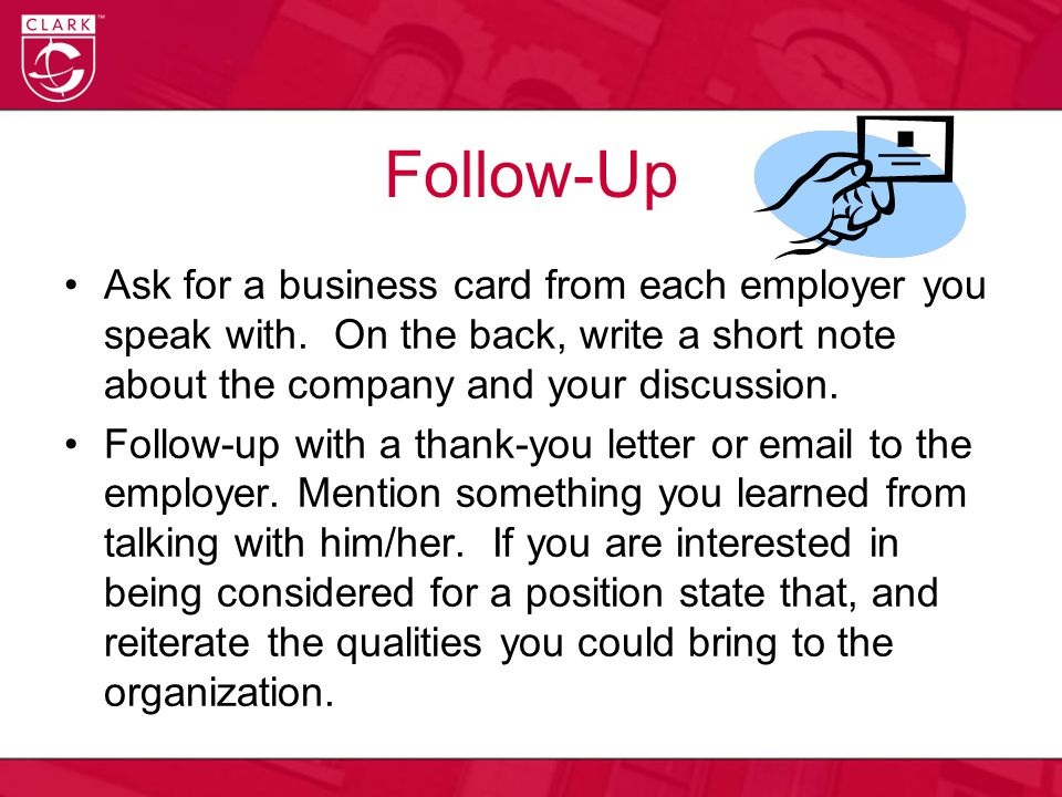Follow-Up Ask for a business card from each employer you speak with. On the back, write a short note about the company and your discussion. Follow-up