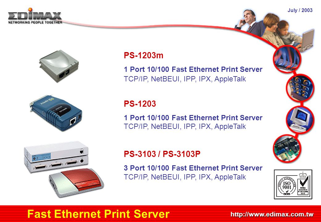July / 2003 http://www.edimax.com.tw Product Schedule Fast Ethernet Print Server PS-1203m 1 Port 10/100 Fast Ethernet Print Server TCP/IP, NetBEUI, IPP, IPX, AppleTalk PS-1203 1 Port 10/100 Fast Ethernet Print Server TCP/IP, NetBEUI, IPP, IPX, AppleTalk PS-3103 / PS-3103P 3 Port 10/100 Fast Ethernet Print Server TCP/IP, NetBEUI, IPP, IPX, AppleTalk