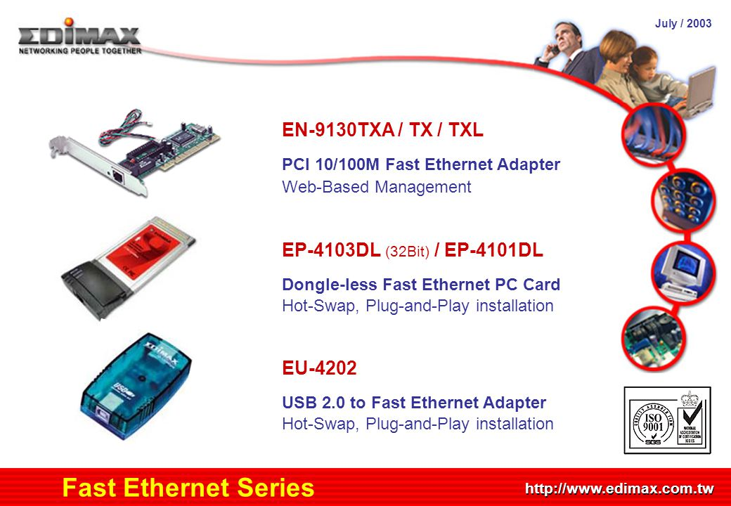 July / 2003 http://www.edimax.com.tw Product Schedule Fast Ethernet Series EN-9130TXA / TX / TXL PCI 10/100M Fast Ethernet Adapter Web-Based Management EP-4103DL (32Bit) / EP-4101DL Dongle-less Fast Ethernet PC Card Hot-Swap, Plug-and-Play installation EU-4202 USB 2.0 to Fast Ethernet Adapter Hot-Swap, Plug-and-Play installation