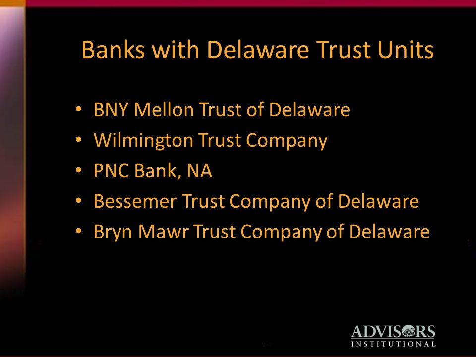 Banks with Delaware Trust Units BNY Mellon Trust of Delaware Wilmington Trust Company PNC Bank, NA Bessemer Trust Company of Delaware Bryn Mawr Trust Company of Delaware