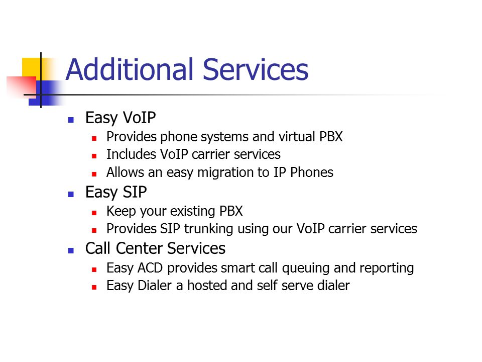 Additional Services Easy VoIP Provides phone systems and virtual PBX Includes VoIP carrier services Allows an easy migration to IP Phones Easy SIP Keep your existing PBX Provides SIP trunking using our VoIP carrier services Call Center Services Easy ACD provides smart call queuing and reporting Easy Dialer a hosted and self serve dialer