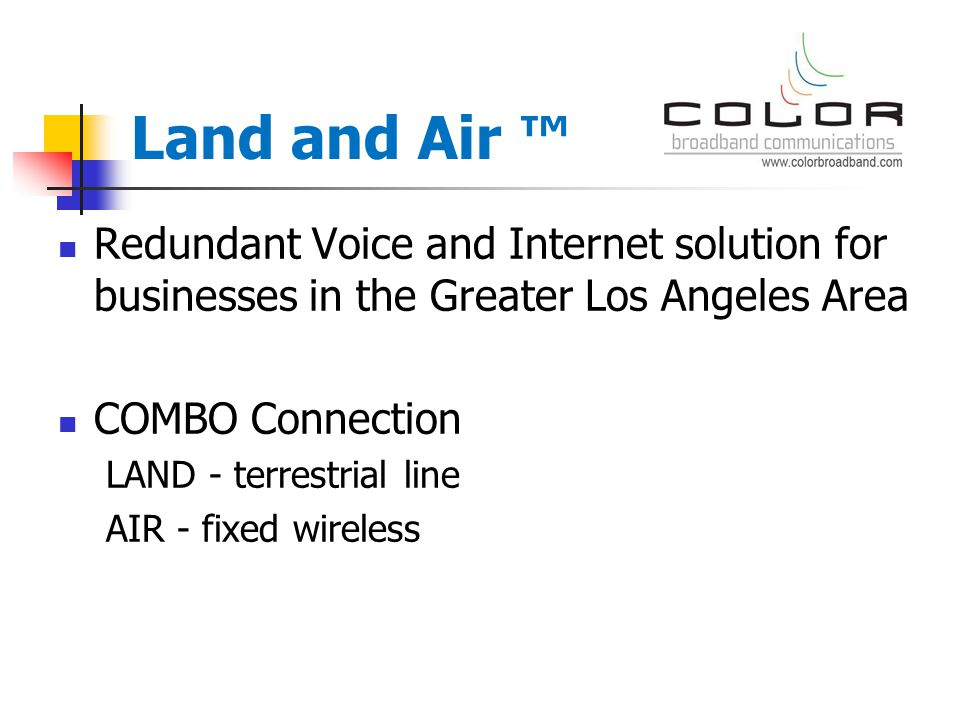 Redundant Voice and Internet solution for businesses in the Greater Los Angeles Area COMBO Connection LAND - terrestrial line AIR - fixed wireless