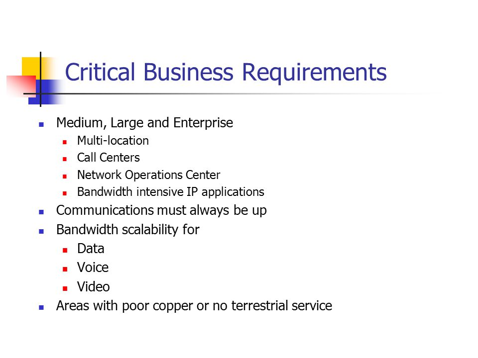 Critical Business Requirements Medium, Large and Enterprise Multi-location Call Centers Network Operations Center Bandwidth intensive IP applications Communications must always be up Bandwidth scalability for Data Voice Video Areas with poor copper or no terrestrial service