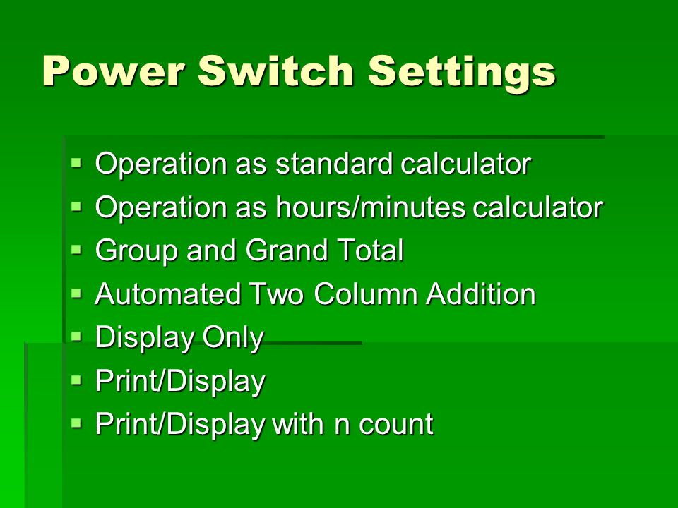 Power Switch Settings  Operation as standard calculator  Operation as hours/minutes calculator  Group and Grand Total  Automated Two Column Addition  Display Only  Print/Display  Print/Display with n count