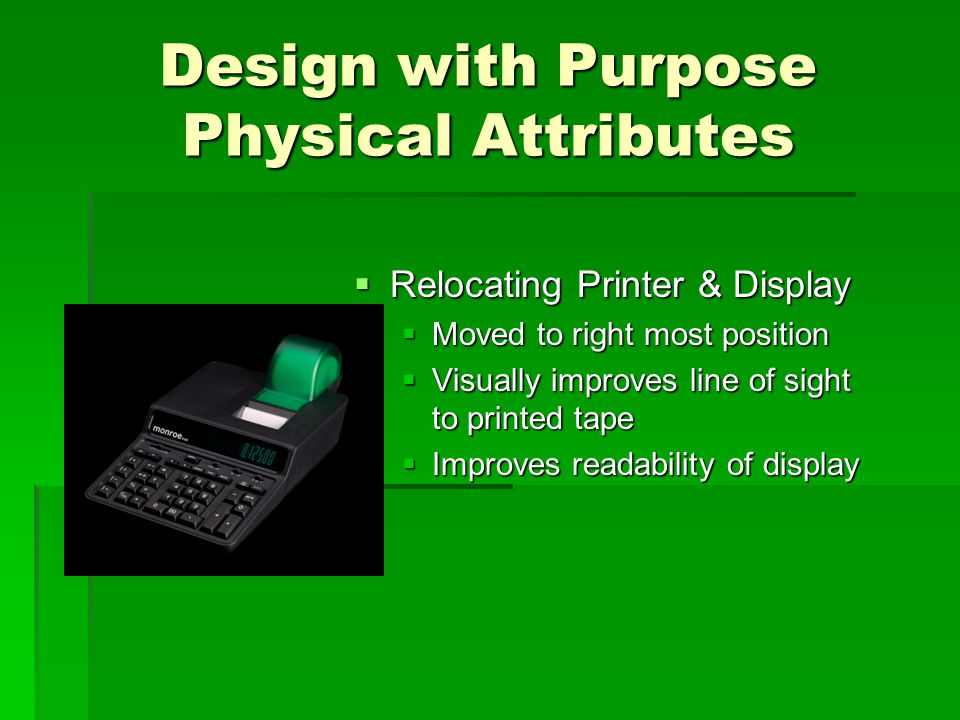 Design with Purpose Physical Attributes  Relocating Printer & Display  Moved to right most position  Visually improves line of sight to printed tape  Improves readability of display