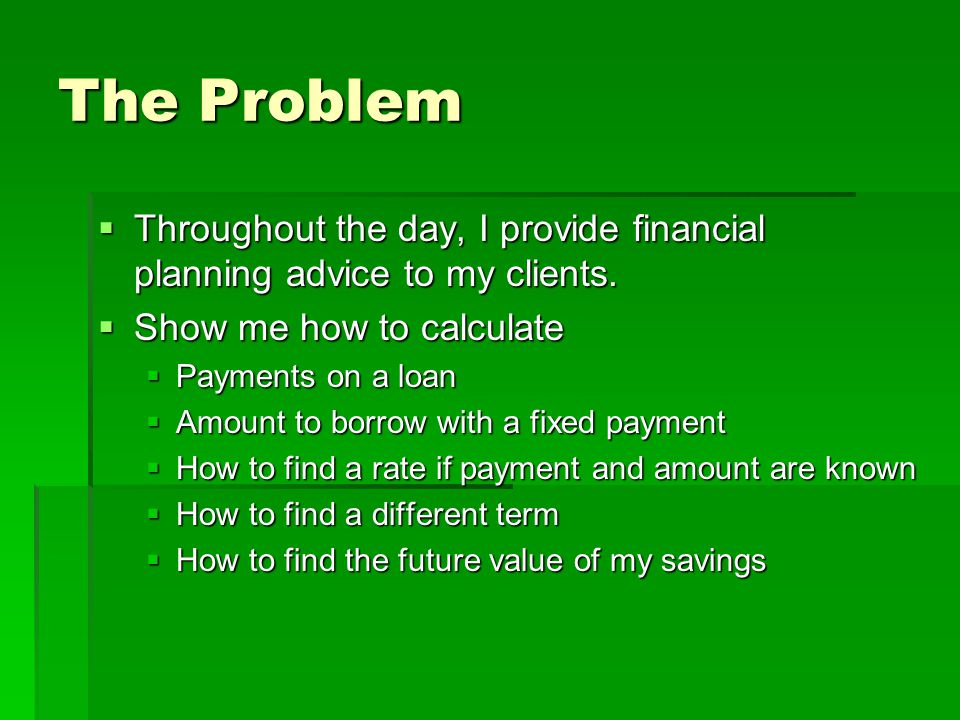 The Problem  Throughout the day, I provide financial planning advice to my clients.