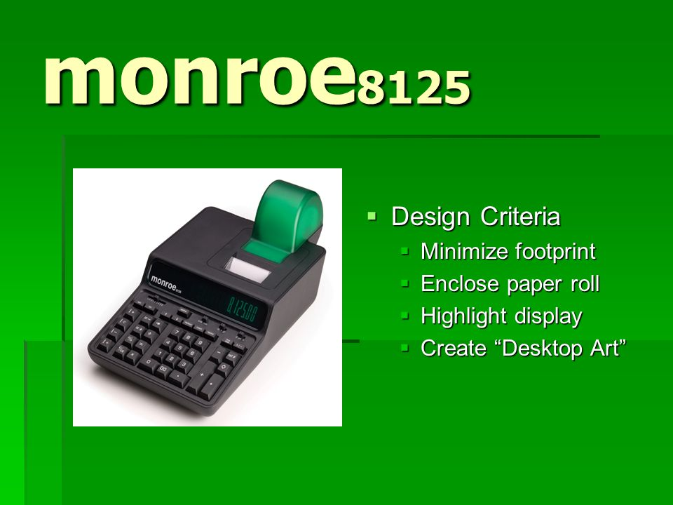 monroe 8125  Design Criteria  Minimize footprint  Enclose paper roll  Highlight display  Create Desktop Art