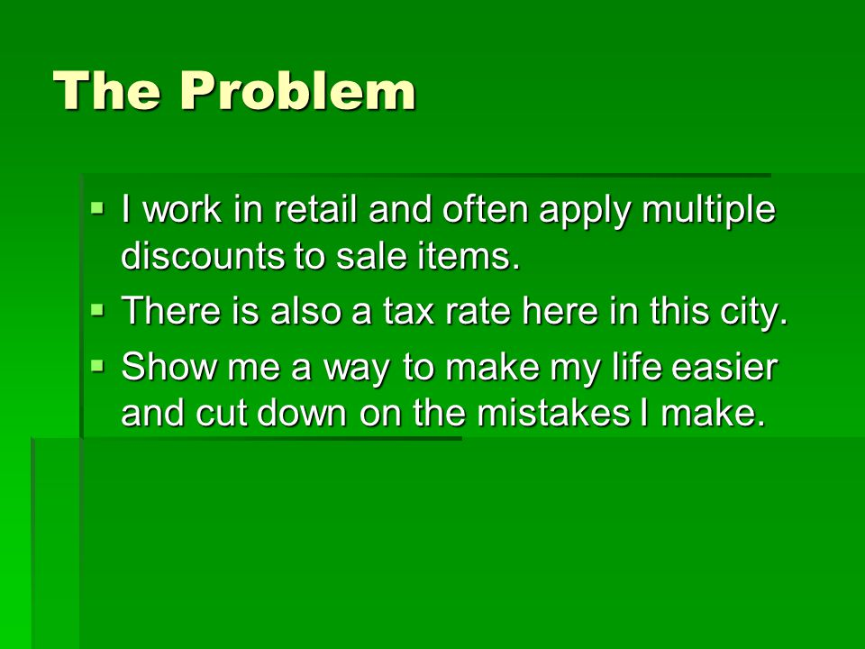 The Problem  I work in retail and often apply multiple discounts to sale items.