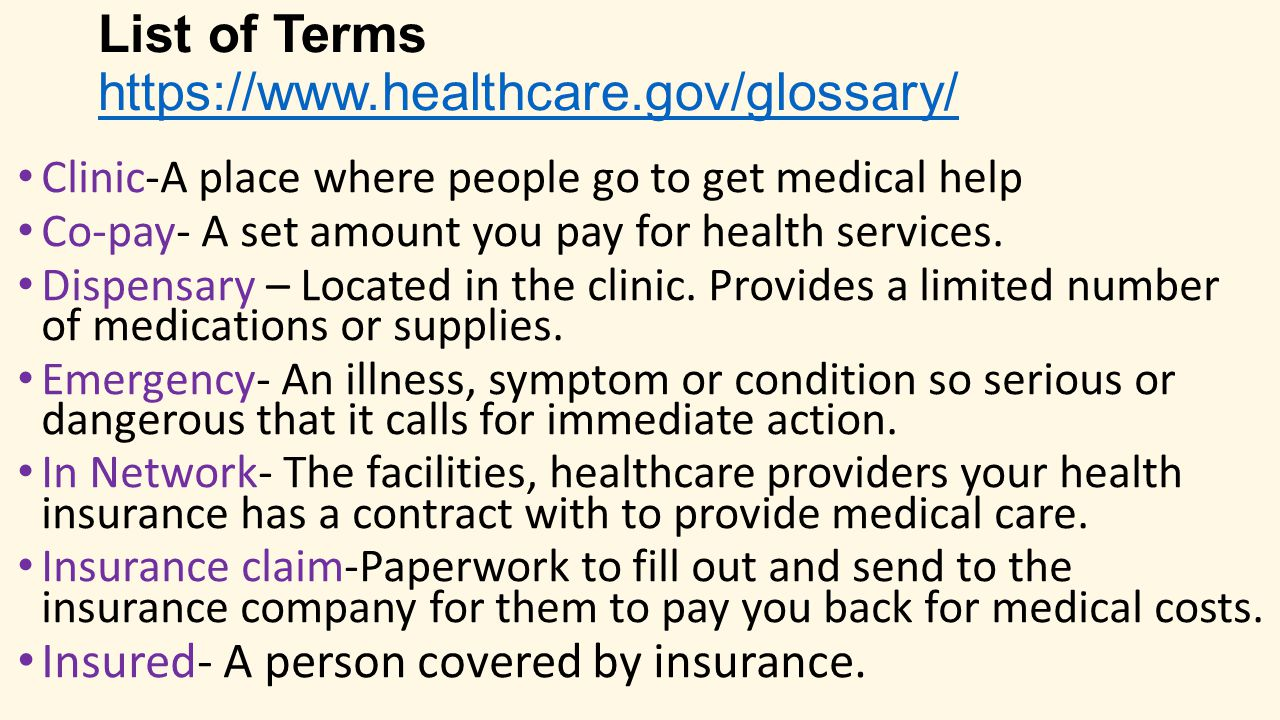 List of Terms https://www.healthcare.gov/glossary/ https://www.healthcare.gov/glossary/ Clinic-A place where people go to get medical help Co-pay- A set amount you pay for health services.
