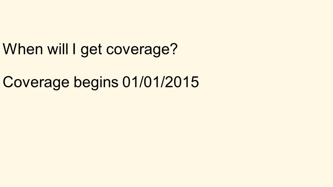When will I get coverage Coverage begins 01/01/2015