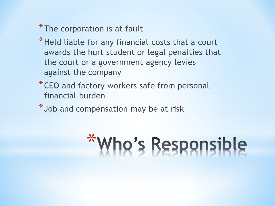 * The corporation is at fault * Held liable for any financial costs that a court awards the hurt student or legal penalties that the court or a government agency levies against the company * CEO and factory workers safe from personal financial burden * Job and compensation may be at risk