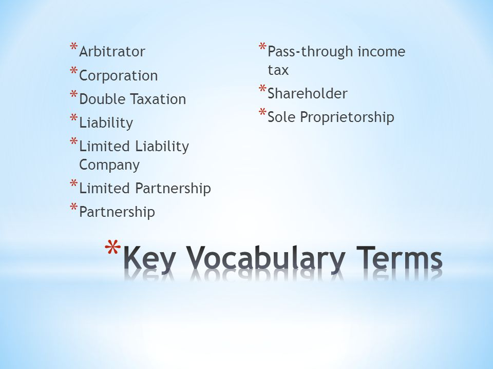 * Arbitrator * Corporation * Double Taxation * Liability * Limited Liability Company * Limited Partnership * Partnership * Pass-through income tax * Shareholder * Sole Proprietorship