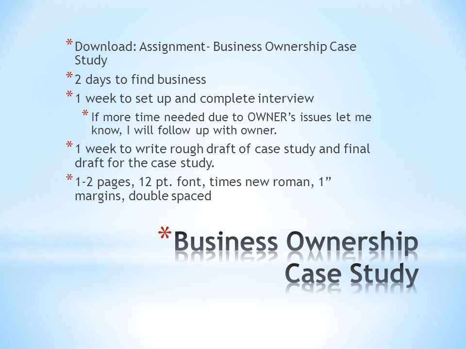 * Download: Assignment- Business Ownership Case Study * 2 days to find business * 1 week to set up and complete interview * If more time needed due to OWNER's issues let me know, I will follow up with owner.