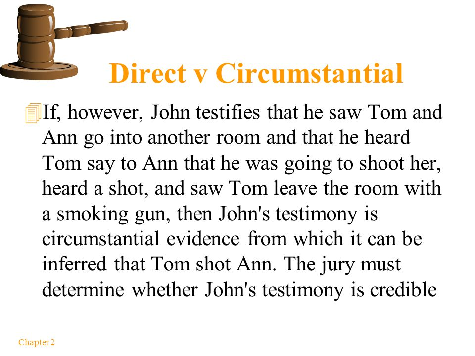Chapter 2 Direct v. Circumstantial  If John testifies that he saw Tom raise a gun and fire it at Ann and that Ann then fell to the ground, John's tes