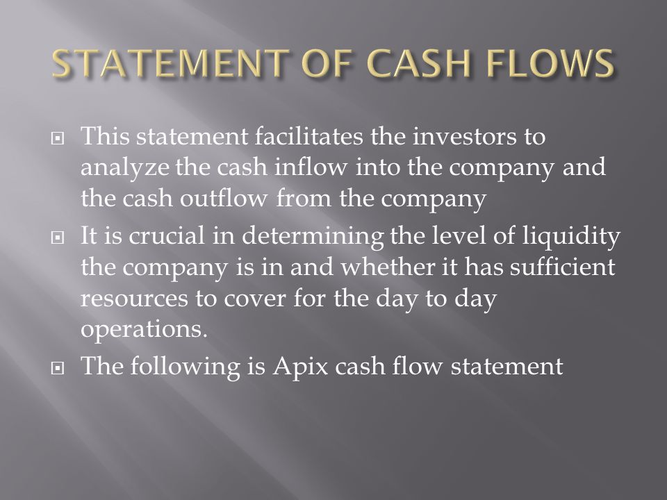  This statement facilitates the investors to analyze the cash inflow into the company and the cash outflow from the company  It is crucial in determining the level of liquidity the company is in and whether it has sufficient resources to cover for the day to day operations.