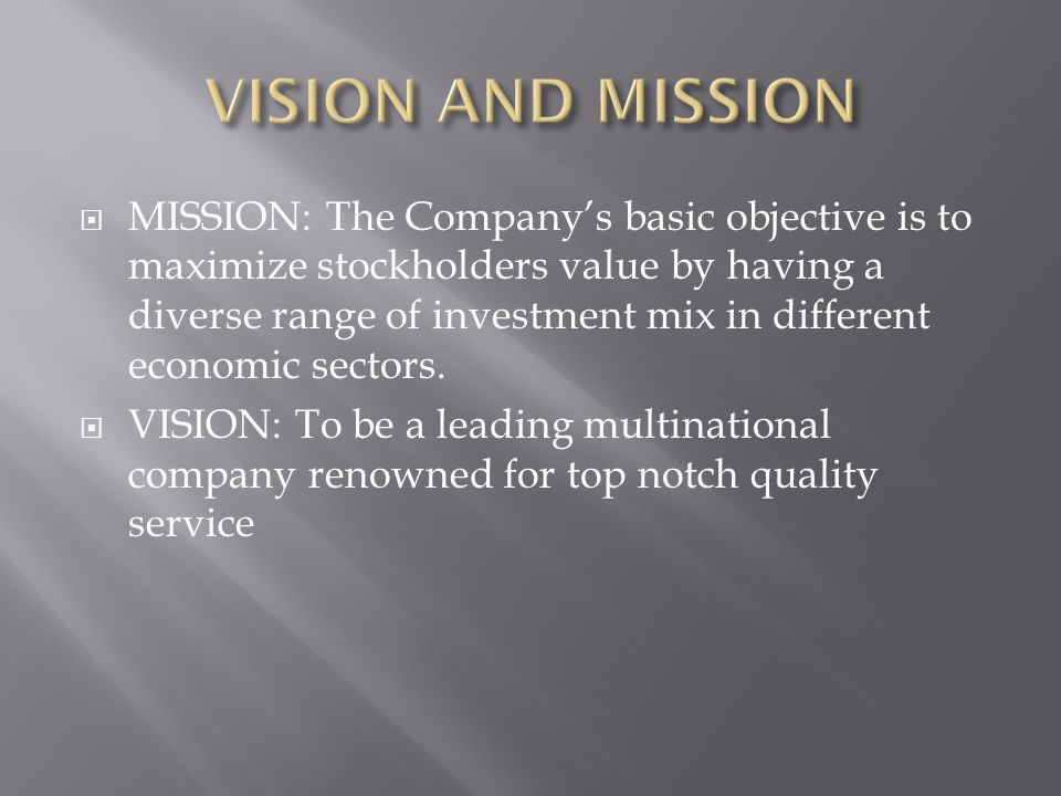  MISSION: The Company's basic objective is to maximize stockholders value by having a diverse range of investment mix in different economic sectors.
