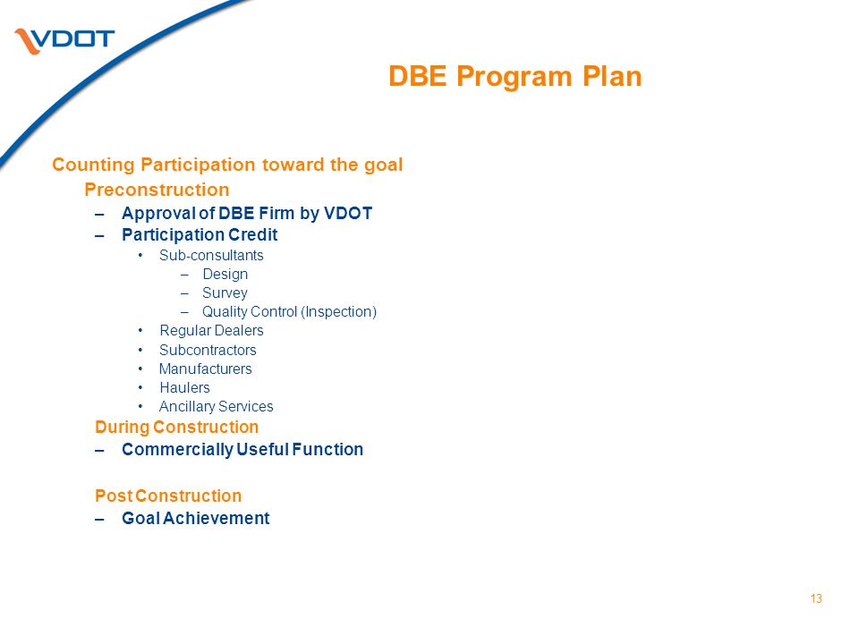 13 DBE Program Plan Counting Participation toward the goal Preconstruction –Approval of DBE Firm by VDOT –Participation Credit Sub-consultants –Design –Survey –Quality Control (Inspection) Regular Dealers Subcontractors Manufacturers Haulers Ancillary Services During Construction –Commercially Useful Function Post Construction –Goal Achievement