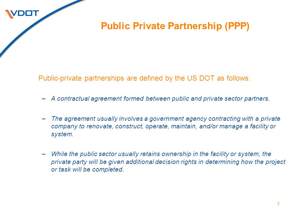 2 Public Private Partnership (PPP) Public-private partnerships are defined by the US DOT as follows: –A contractual agreement formed between public and private sector partners.