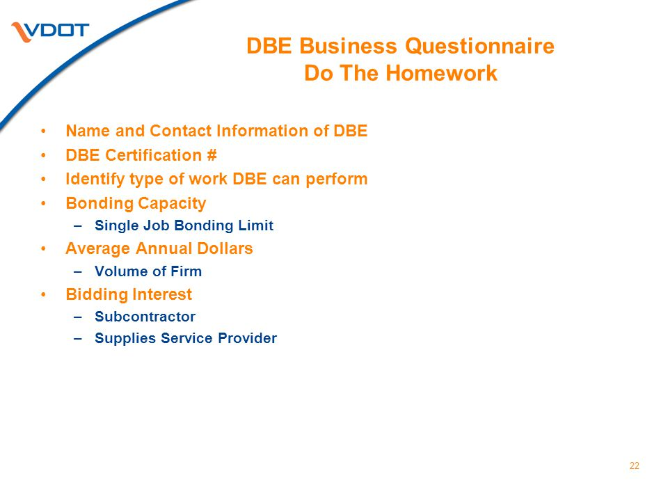 22 DBE Business Questionnaire Do The Homework Name and Contact Information of DBE DBE Certification # Identify type of work DBE can perform Bonding Capacity –Single Job Bonding Limit Average Annual Dollars –Volume of Firm Bidding Interest –Subcontractor –Supplies Service Provider