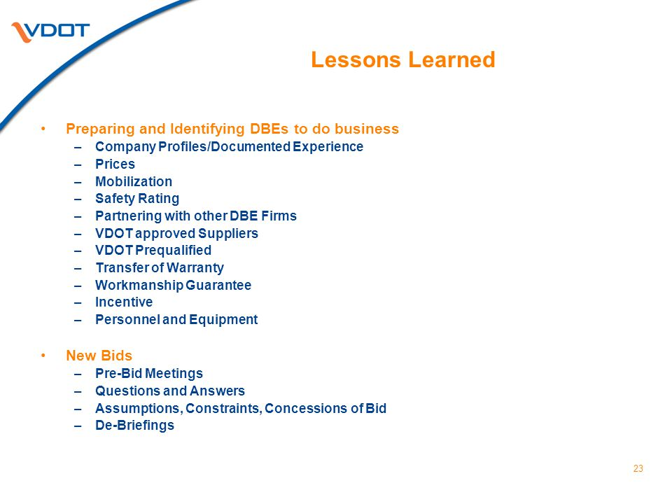 23 Lessons Learned Preparing and Identifying DBEs to do business –Company Profiles/Documented Experience –Prices –Mobilization –Safety Rating –Partnering with other DBE Firms –VDOT approved Suppliers –VDOT Prequalified –Transfer of Warranty –Workmanship Guarantee –Incentive –Personnel and Equipment New Bids –Pre-Bid Meetings –Questions and Answers –Assumptions, Constraints, Concessions of Bid –De-Briefings