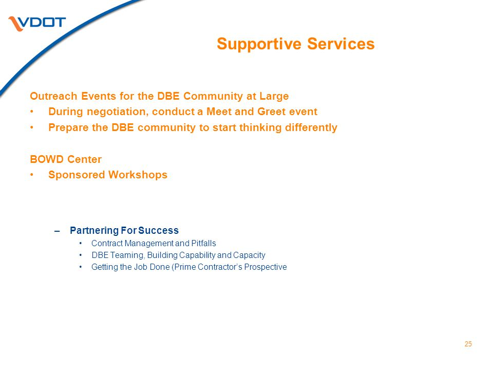 25 Supportive Services Outreach Events for the DBE Community at Large During negotiation, conduct a Meet and Greet event Prepare the DBE community to start thinking differently BOWD Center Sponsored Workshops –Partnering For Success Contract Management and Pitfalls DBE Teaming, Building Capability and Capacity Getting the Job Done (Prime Contractor's Prospective