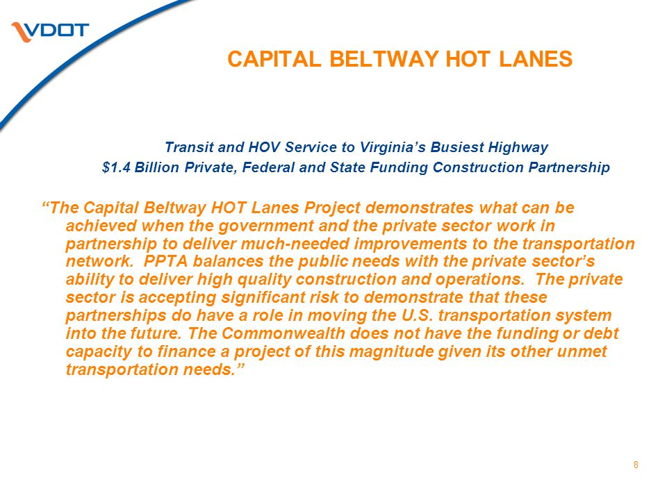 8 CAPITAL BELTWAY HOT LANES Transit and HOV Service to Virginia's Busiest Highway $1.4 Billion Private, Federal and State Funding Construction Partnership The Capital Beltway HOT Lanes Project demonstrates what can be achieved when the government and the private sector work in partnership to deliver much-needed improvements to the transportation network.