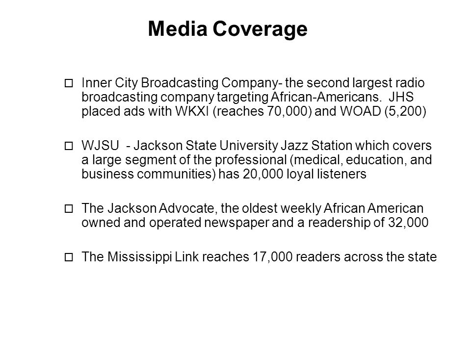 Media Coverage  Inner City Broadcasting Company- the second largest radio broadcasting company targeting African-Americans. JHS placed ads with WKXI