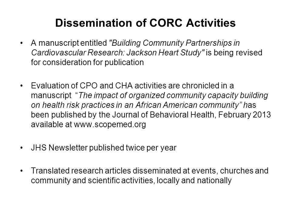 Dissemination of CORC Activities A manuscript entitled Building Community Partnerships in Cardiovascular Research: Jackson Heart Study is being revised for consideration for publication Evaluation of CPO and CHA activities are chronicled in a manuscript The impact of organized community capacity building on health risk practices in an African American community has been published by the Journal of Behavioral Health, February 2013 available at www.scopemed.org JHS Newsletter published twice per year Translated research articles disseminated at events, churches and community and scientific activities, locally and nationally
