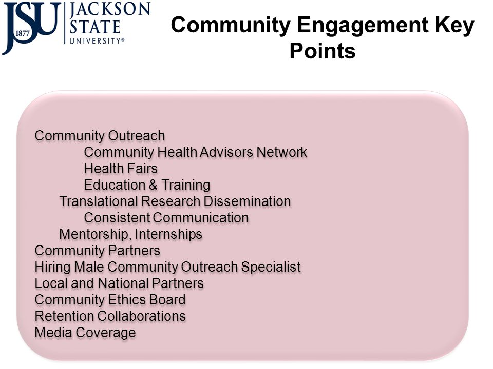 Community Engagement Key Points Community Outreach Community Health Advisors Network Health Fairs Education & Training Translational Research Dissemination Consistent Communication Mentorship, Internships Community Partners Hiring Male Community Outreach Specialist Local and National Partners Community Ethics Board Retention Collaborations Media Coverage Community Outreach Community Health Advisors Network Health Fairs Education & Training Translational Research Dissemination Consistent Communication Mentorship, Internships Community Partners Hiring Male Community Outreach Specialist Local and National Partners Community Ethics Board Retention Collaborations Media Coverage