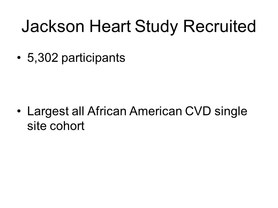 Jackson Heart Study Recruited 5,302 participants Largest all African American CVD single site cohort