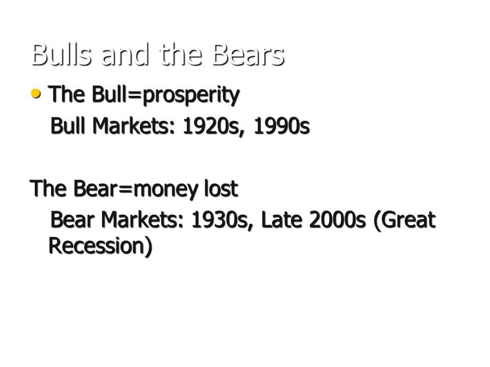 Bulls and the Bears The Bull=prosperity The Bull=prosperity Bull Markets: 1920s, 1990s Bull Markets: 1920s, 1990s The Bear=money lost Bear Markets: 1930s, Late 2000s (Great Recession) Bear Markets: 1930s, Late 2000s (Great Recession)