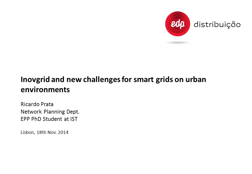 Inovgrid and new challenges for smart grids on urban environments Ricardo Prata Network Planning Dept. EPP PhD Student at IST Lisbon, 18th Nov. 2014