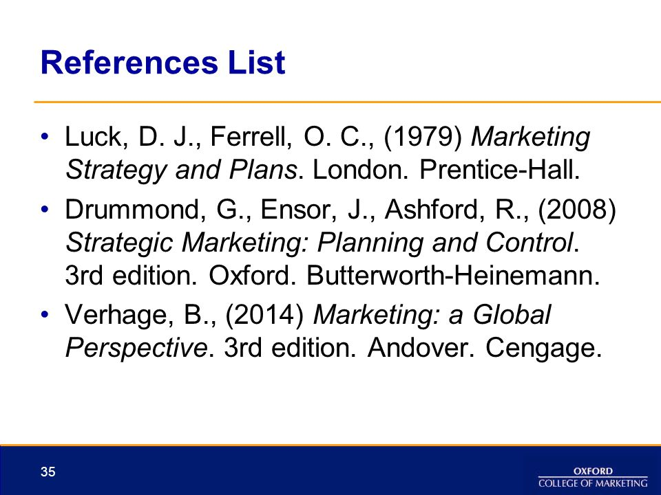 References List Luck, D. J., Ferrell, O. C., (1979) Marketing Strategy and Plans. London. Prentice-Hall. Drummond, G., Ensor, J., Ashford, R., (2008)
