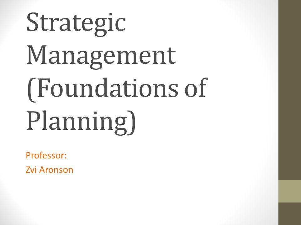 Strategic Management (Foundations of Planning) Professor: Zvi Aronson