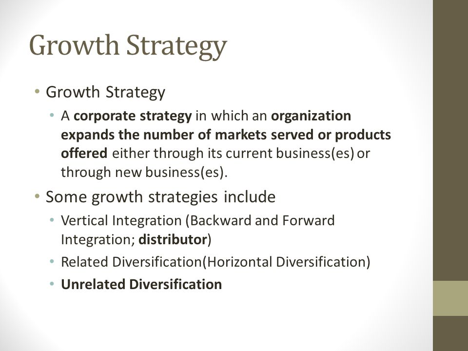 Growth Strategy A corporate strategy in which an organization expands the number of markets served or products offered either through its current busi