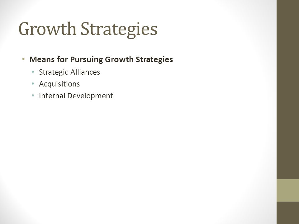 Growth Strategies Means for Pursuing Growth Strategies Strategic Alliances Acquisitions Internal Development