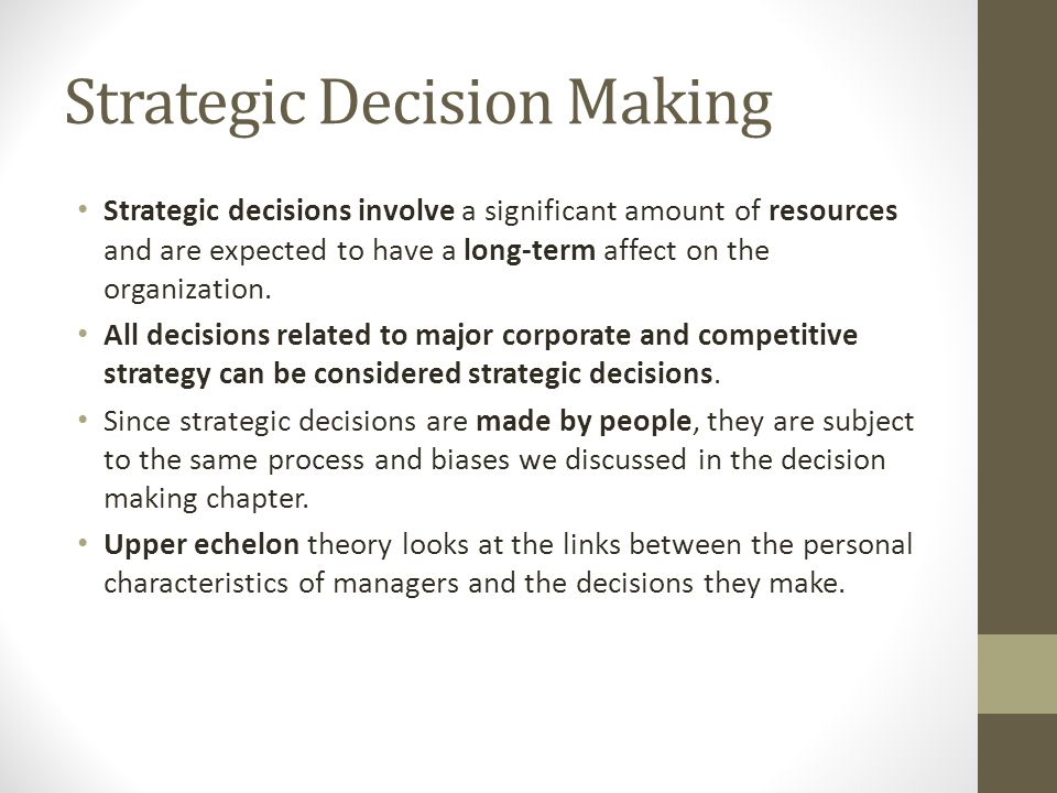 Strategic Decision Making Strategic decisions involve a significant amount of resources and are expected to have a long-term affect on the organizatio