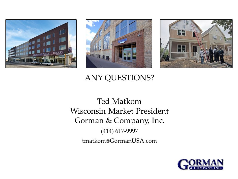 ANY QUESTIONS. Ted Matkom Wisconsin Market President Gorman & Company, Inc.