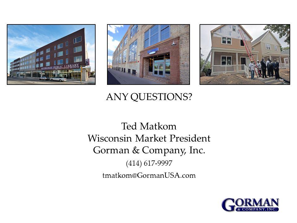 ANY QUESTIONS? Ted Matkom Wisconsin Market President Gorman & Company, Inc. (414) 617-9997 tmatkom@GormanUSA.com