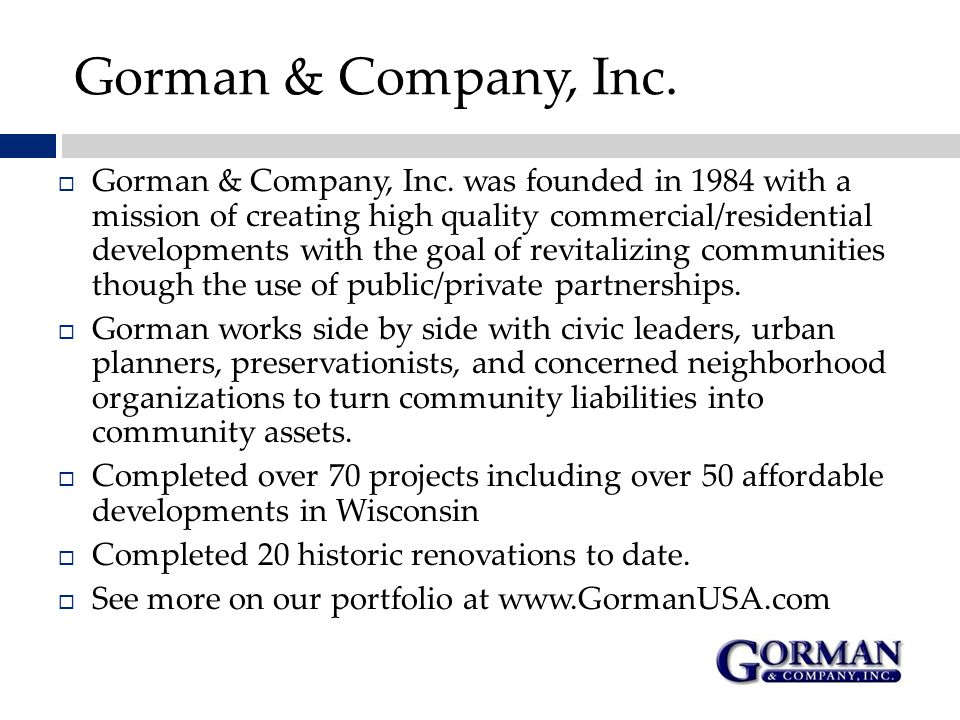 Gorman & Company, Inc.  Gorman & Company, Inc. was founded in 1984 with a mission of creating high quality commercial/residential developments with t
